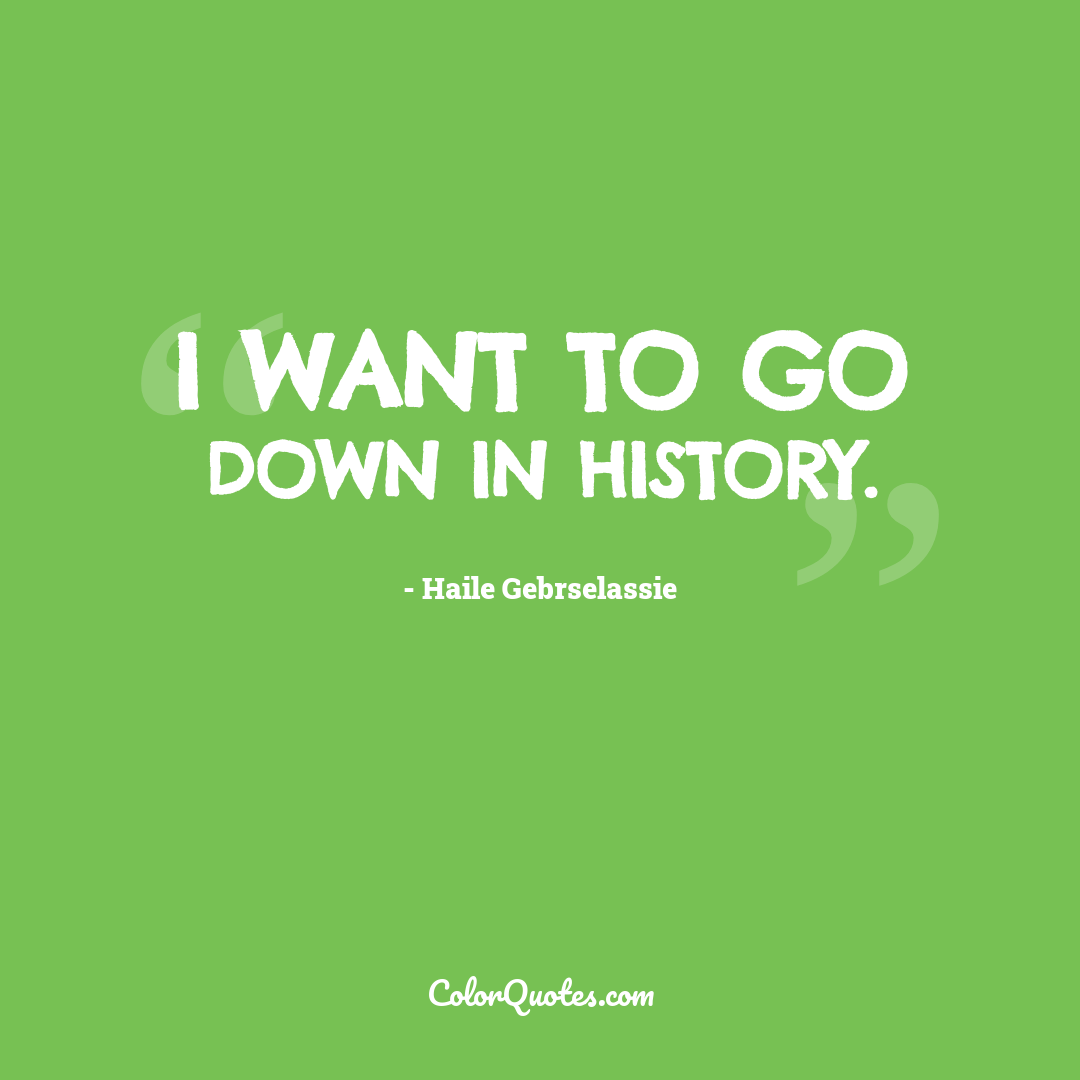 I want to go down in history.