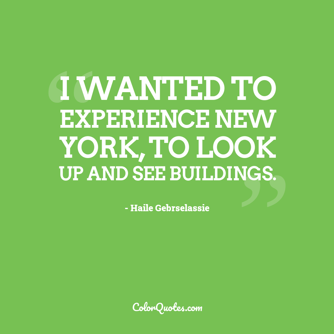 I wanted to experience New York, to look up and see buildings.