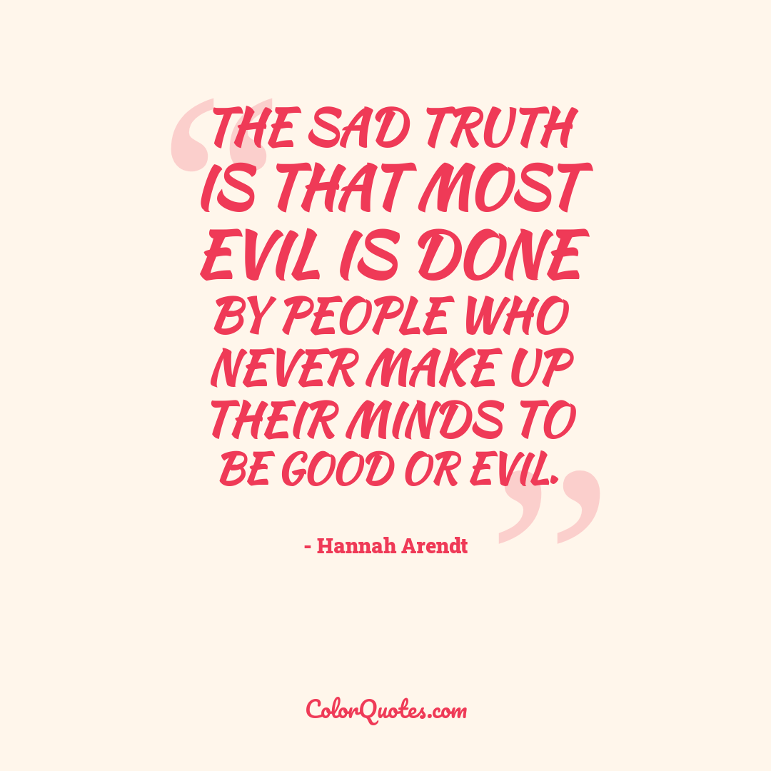 The sad truth is that most evil is done by people who never make up their minds to be good or evil.
