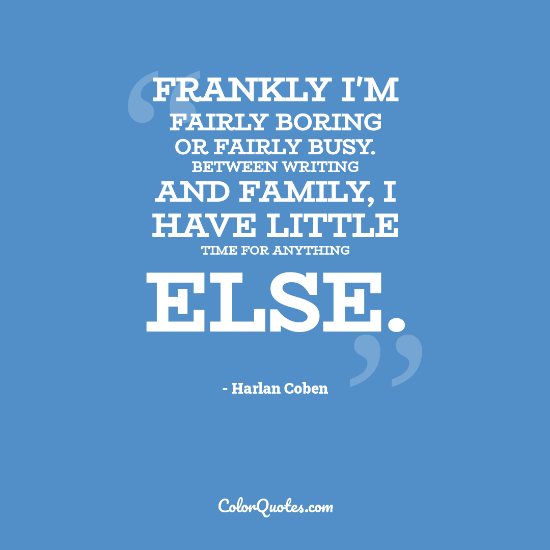 Frankly I'm fairly boring or fairly busy. Between writing and family, I have little time for anything else.