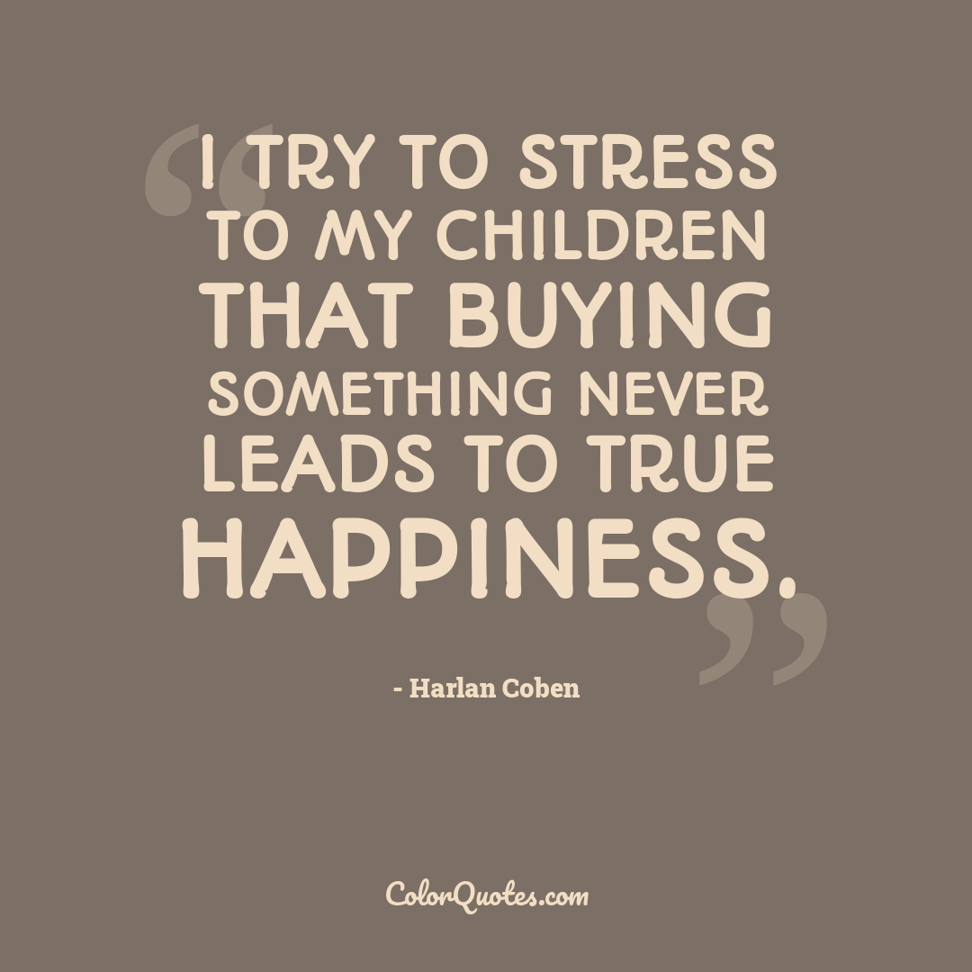 I try to stress to my children that buying something never leads to true happiness.
