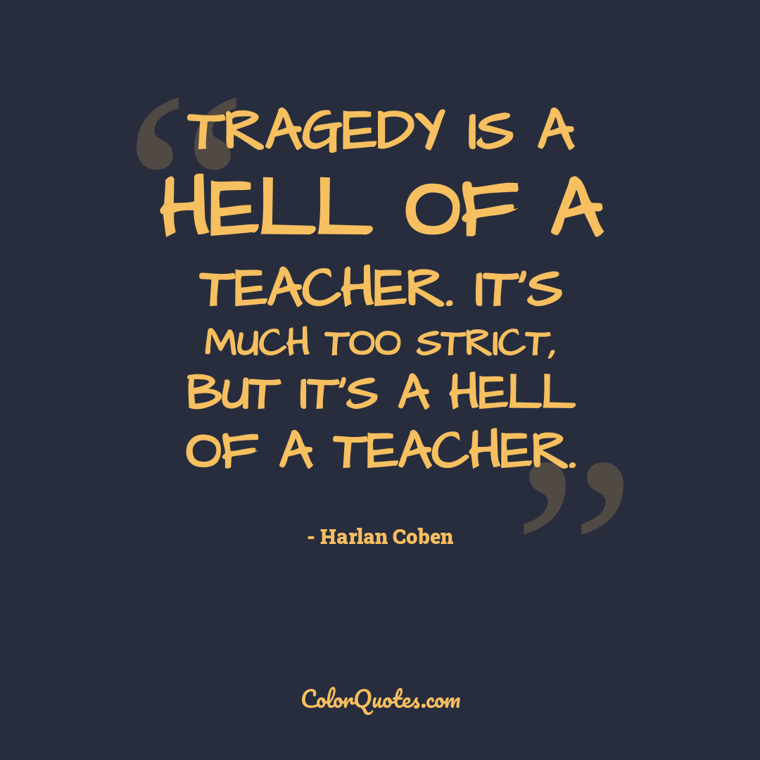 Tragedy is a hell of a teacher. It's much too strict, but it's a hell of a teacher.
