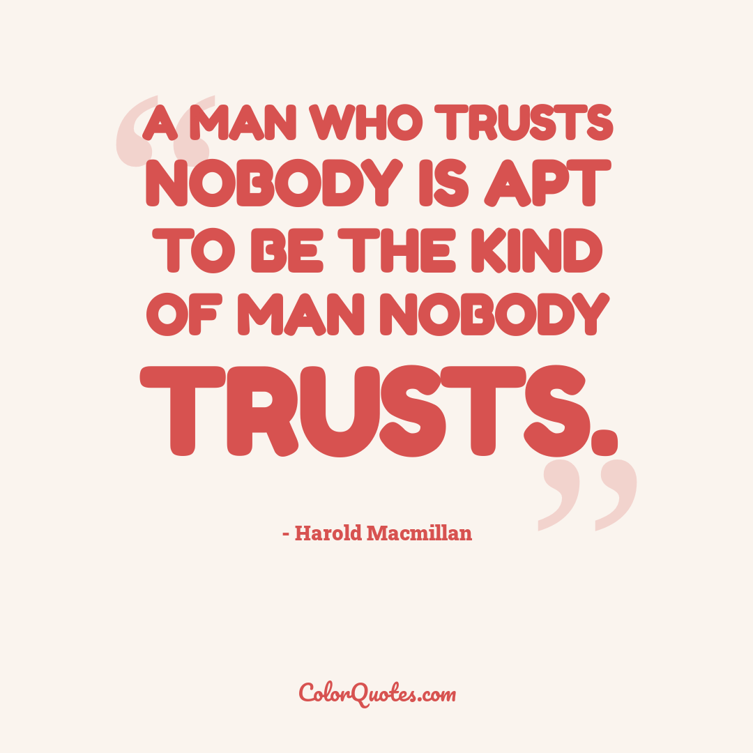 A man who trusts nobody is apt to be the kind of man nobody trusts.