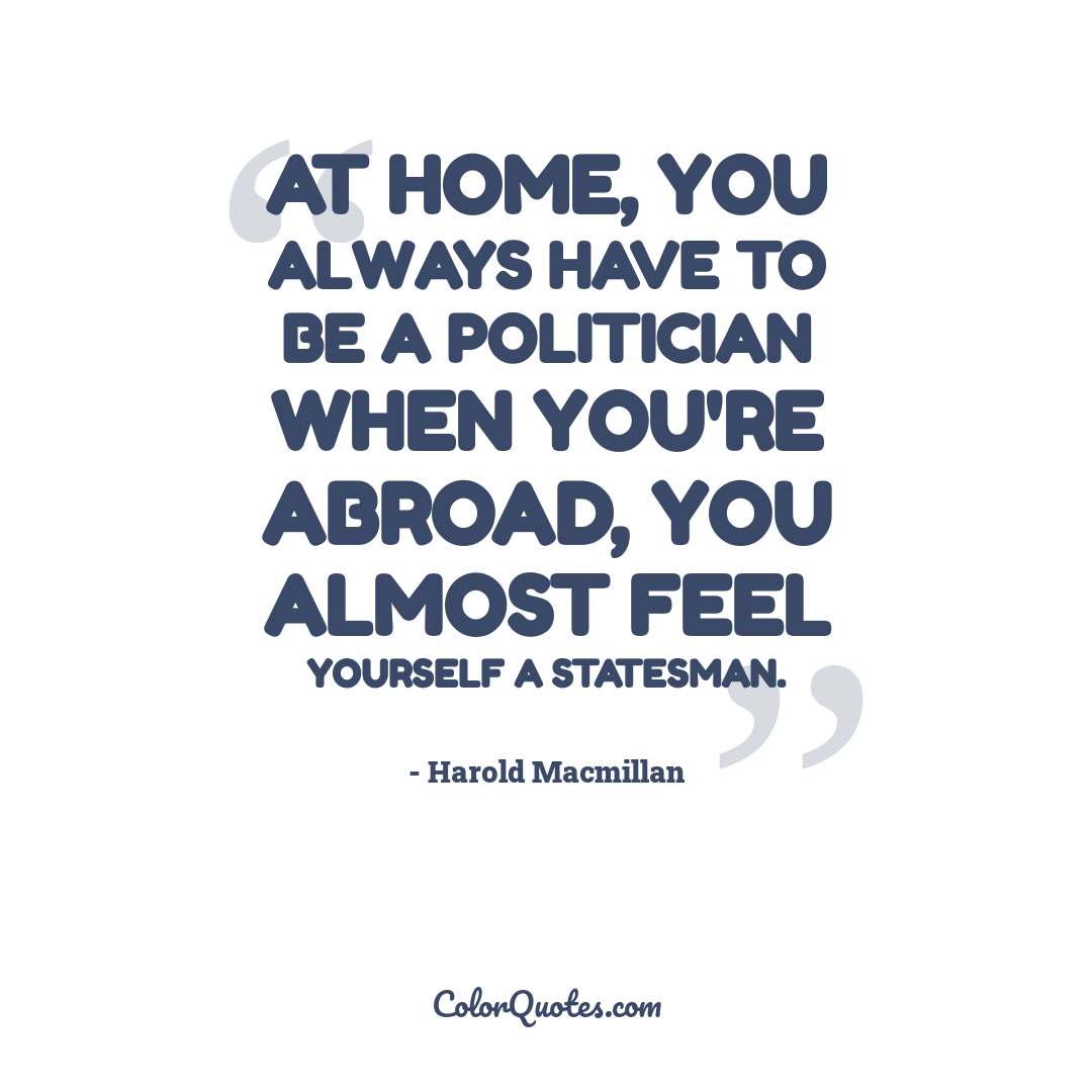 At home, you always have to be a politician when you're abroad, you almost feel yourself a statesman.
