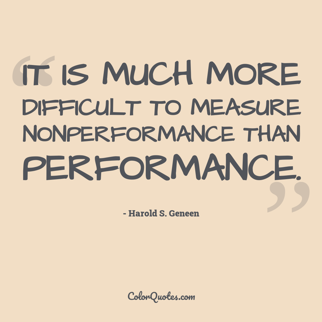 It is much more difficult to measure nonperformance than performance.