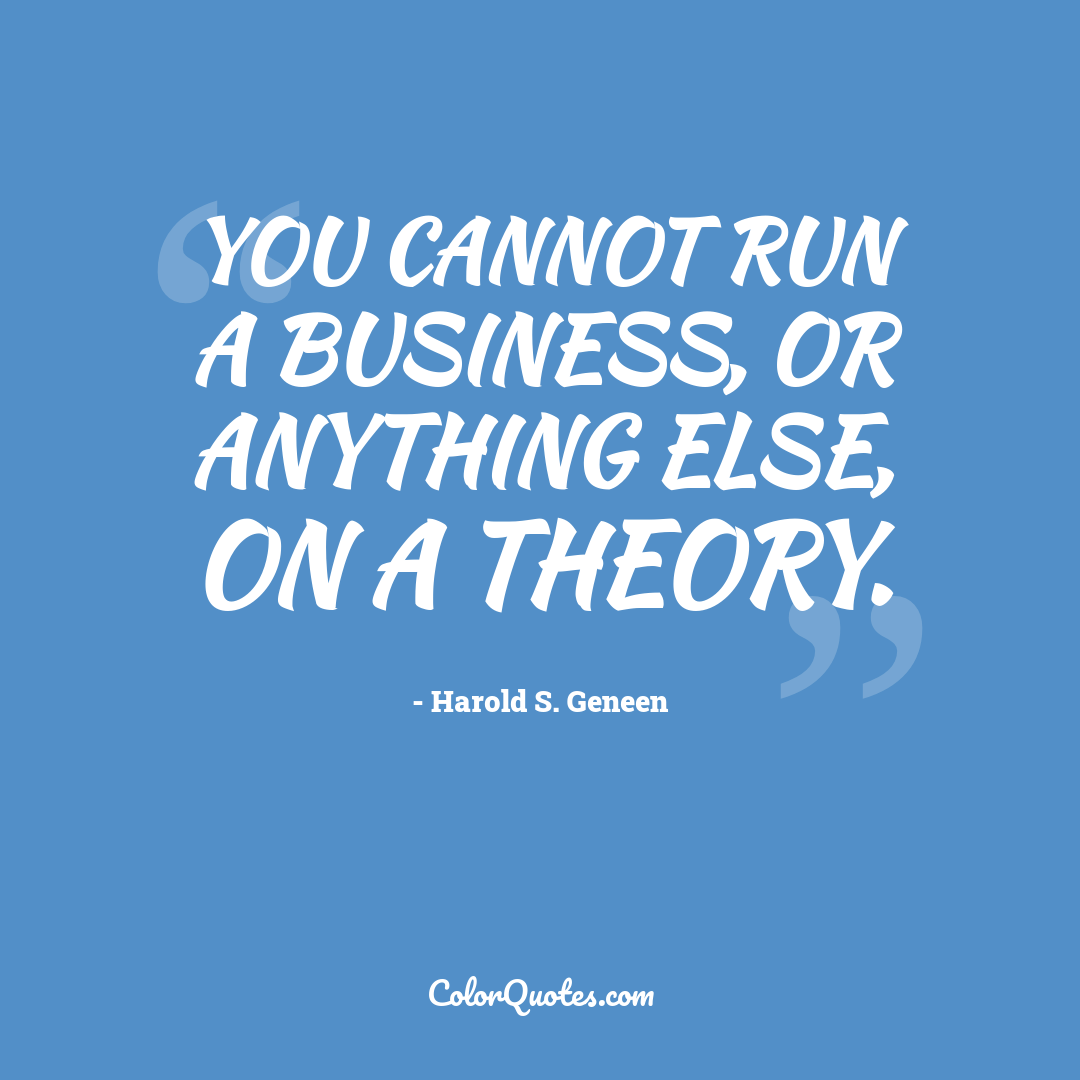 You cannot run a business, or anything else, on a theory.