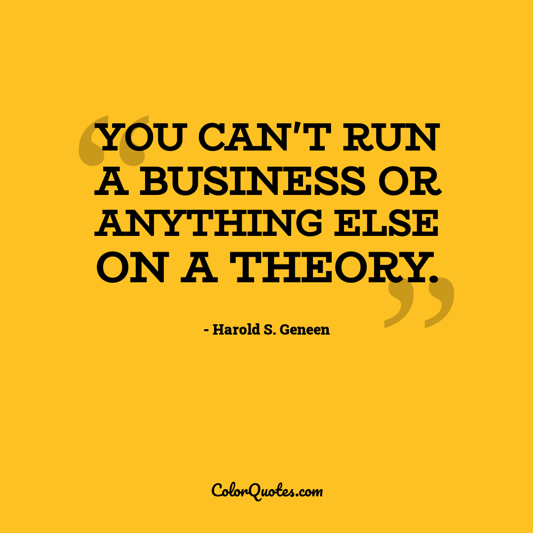 You can't run a business or anything else on a theory.