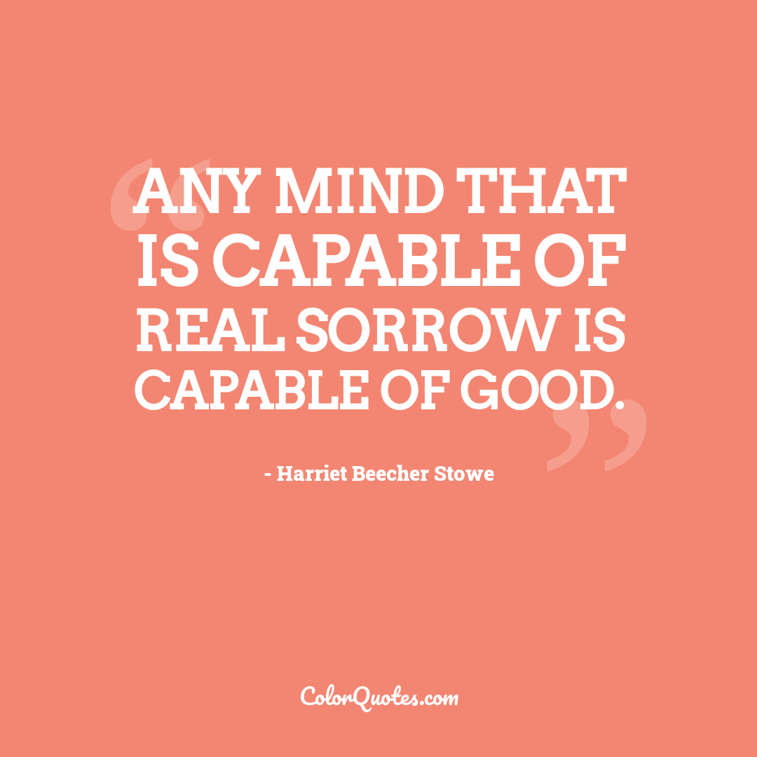 Any mind that is capable of real sorrow is capable of good.