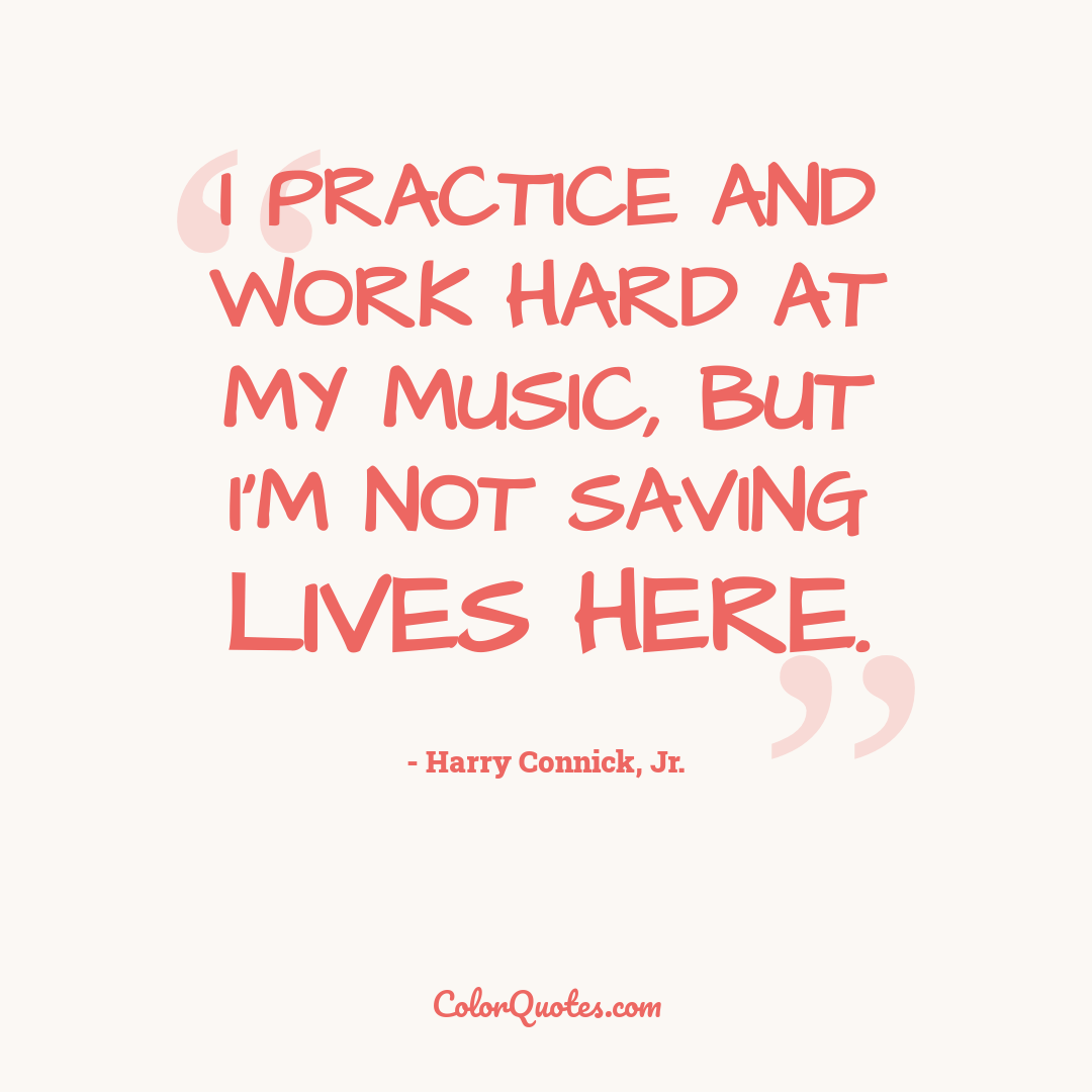 I practice and work hard at my music, but I'm not saving lives here.