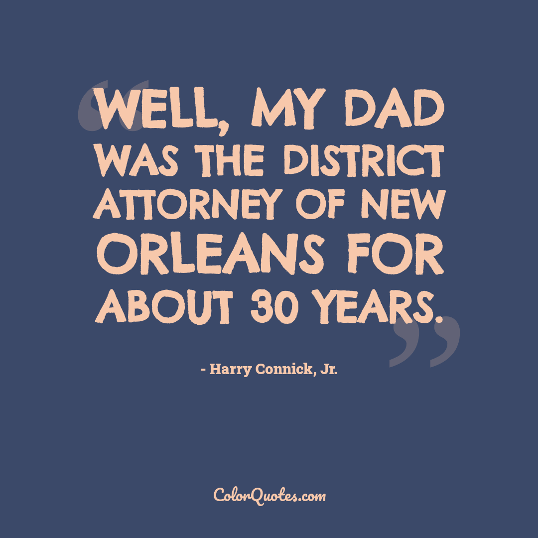 Well, my dad was the district attorney of New Orleans for about 30 years.