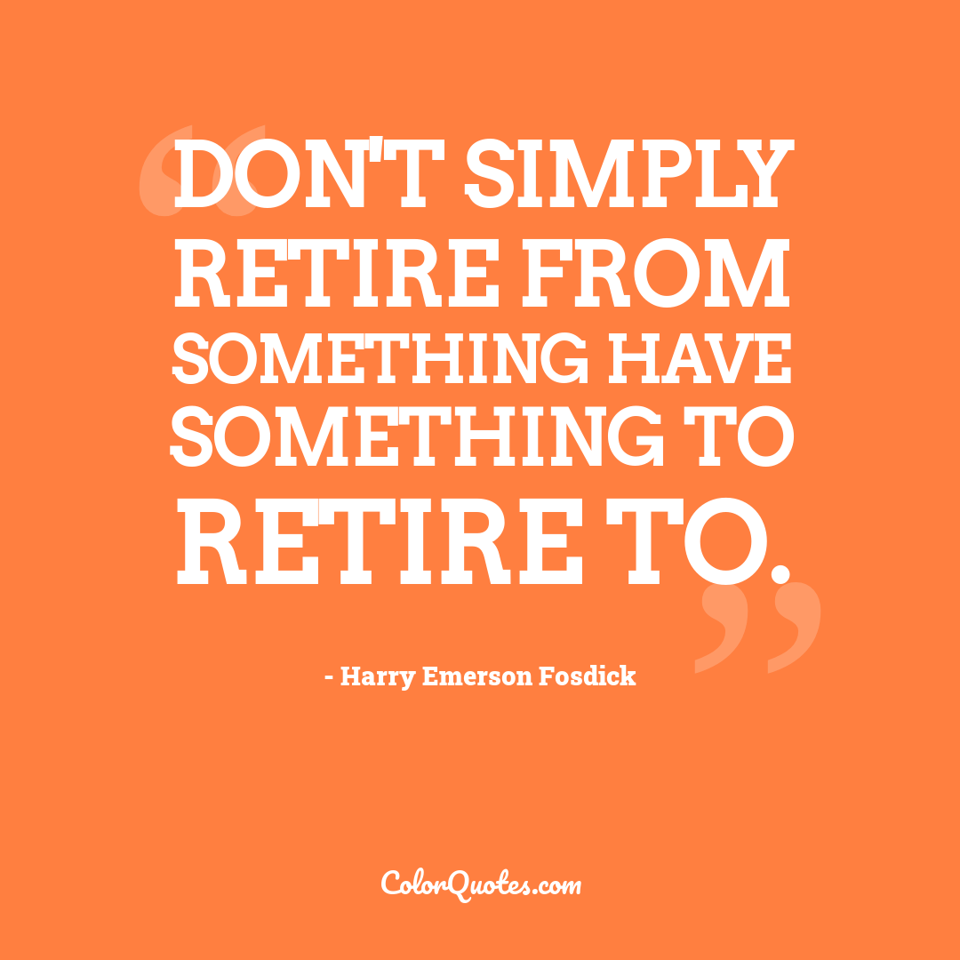 Don't simply retire from something have something to retire to.