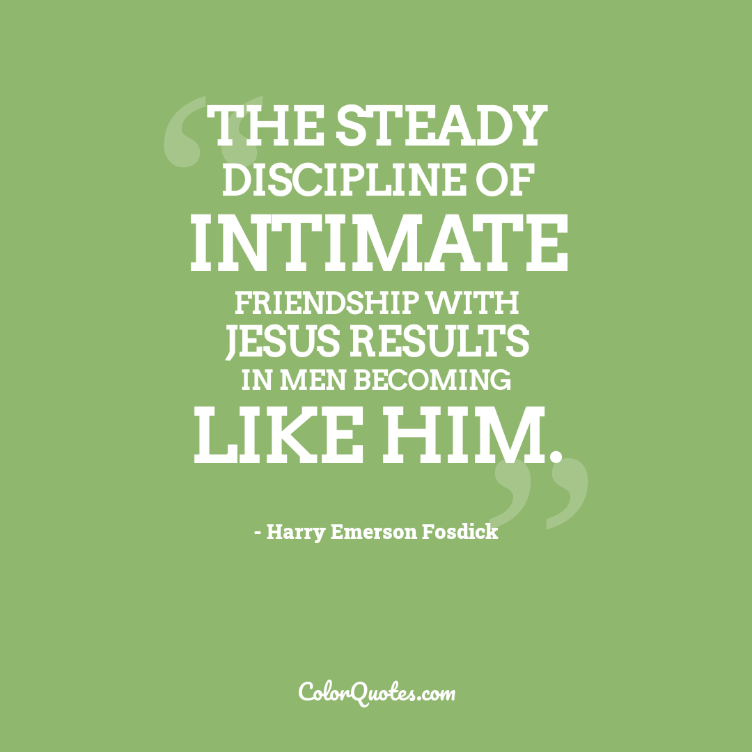 The steady discipline of intimate friendship with Jesus results in men becoming like Him.