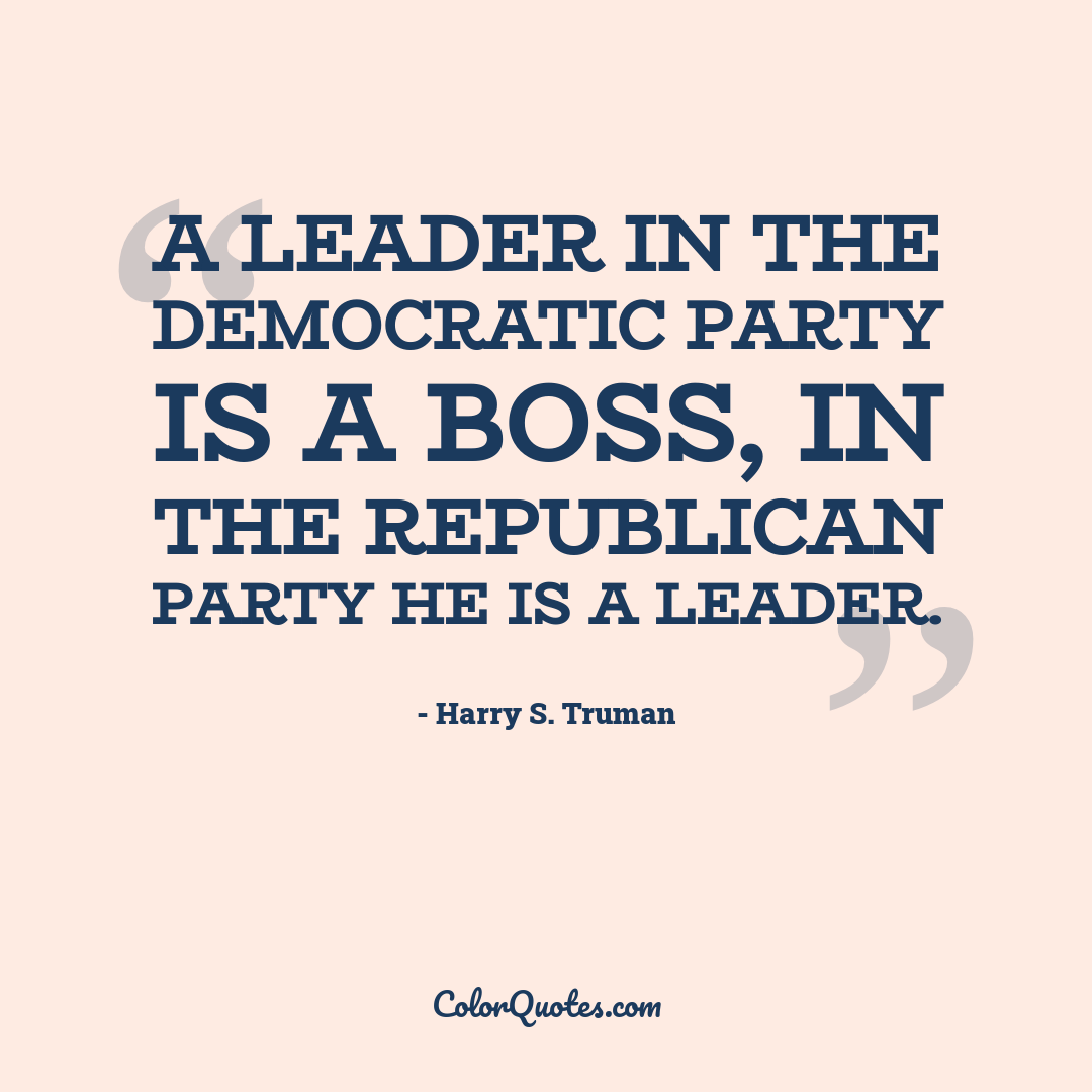 A leader in the Democratic Party is a boss, in the Republican Party he is a leader.