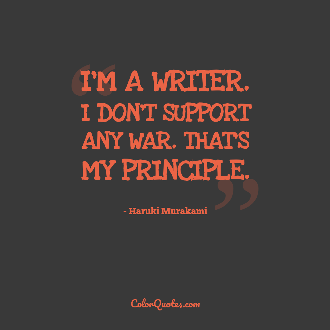 I'm a writer. I don't support any war. That's my principle.