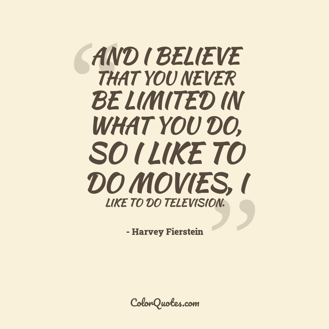 And I believe that you never be limited in what you do, so I like to do movies, I like to do television.