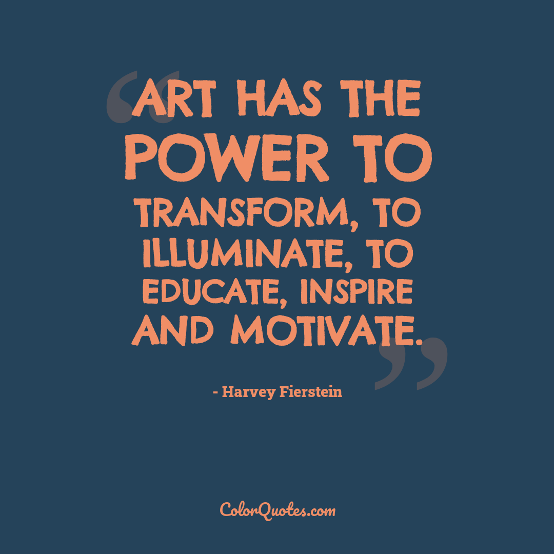 Art has the power to transform, to illuminate, to educate, inspire and motivate.