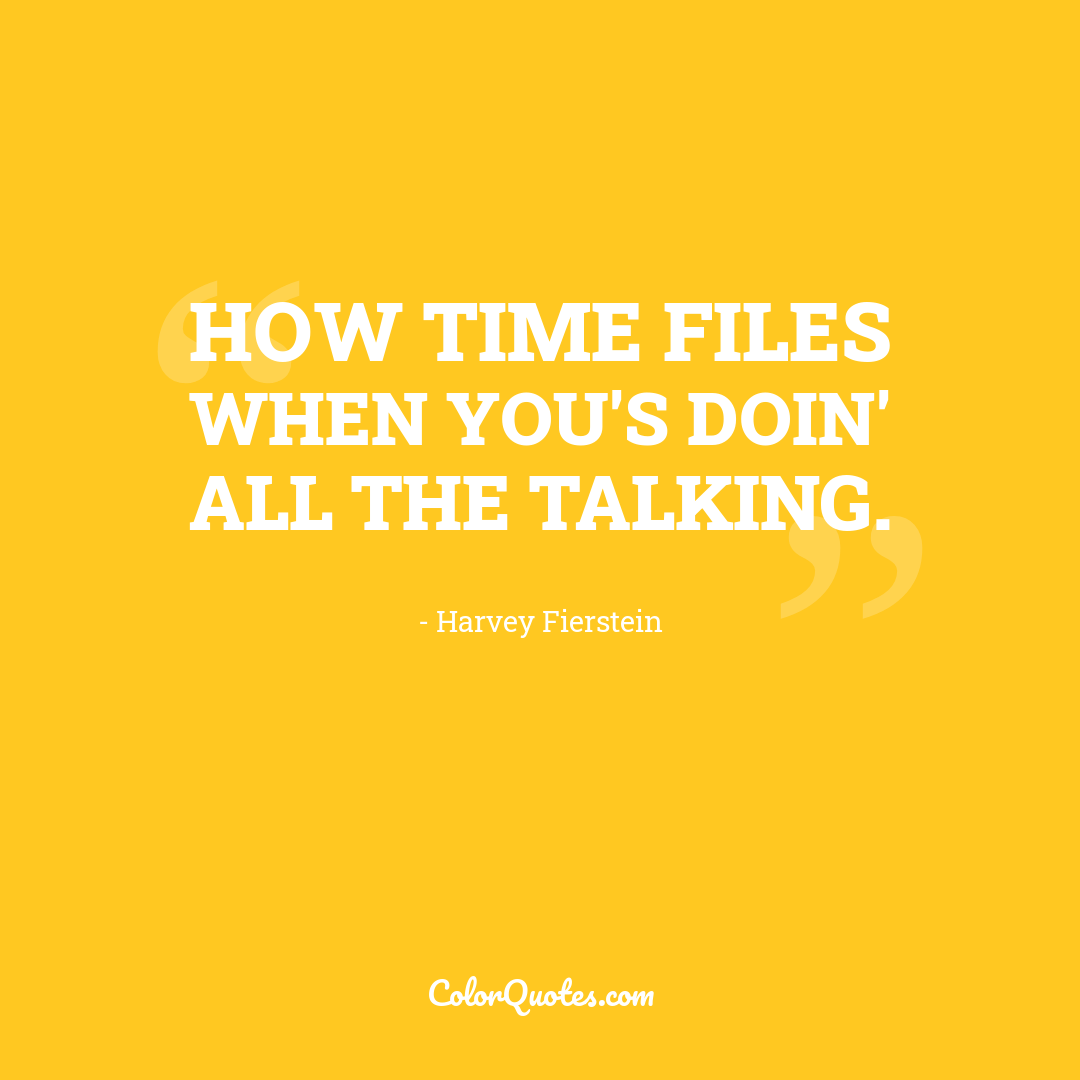 How time files when you's doin' all the talking.
