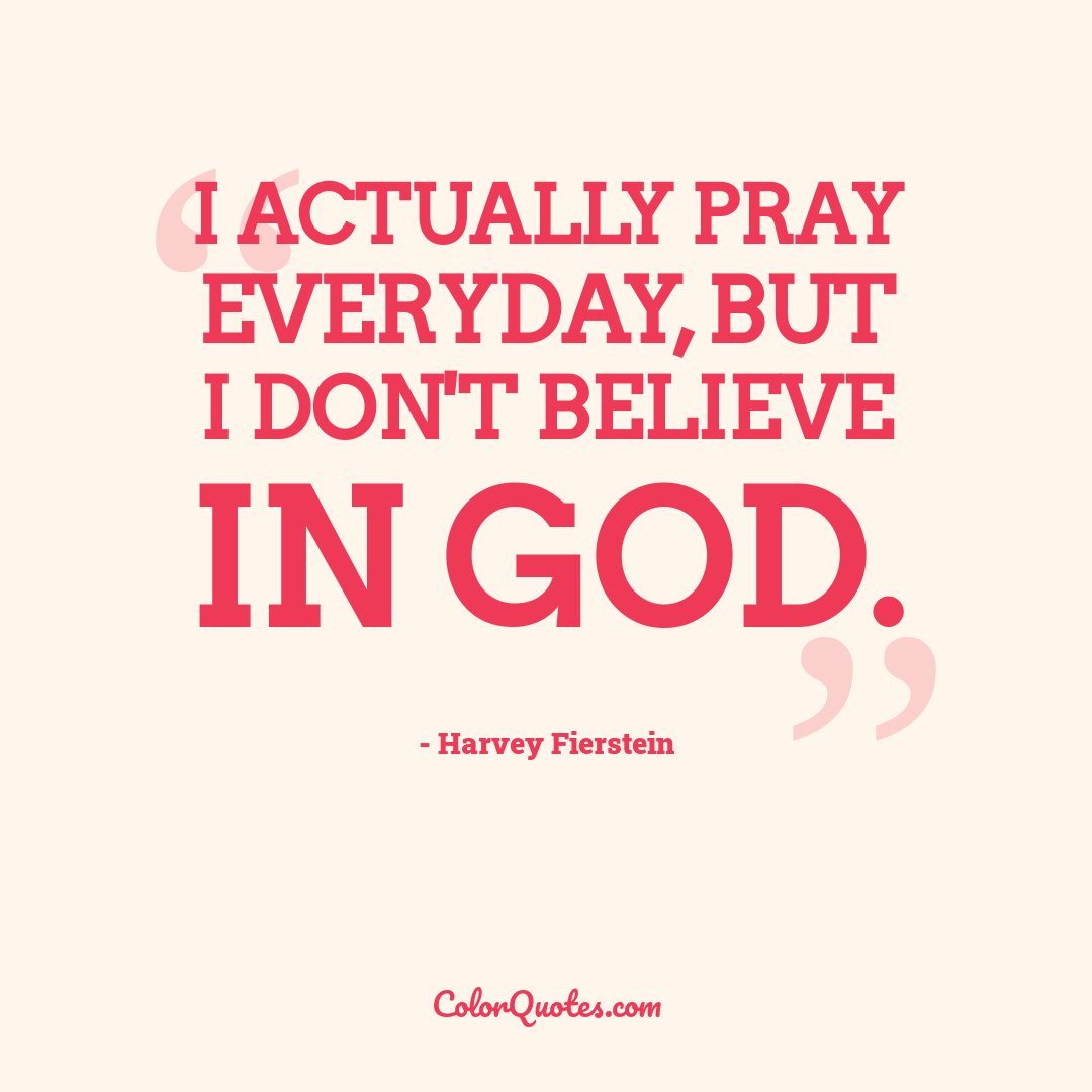I actually pray everyday, but I don't believe in God.