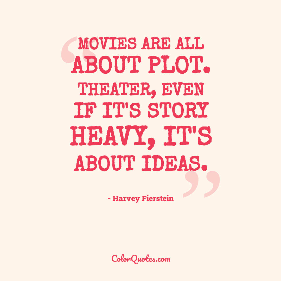 Movies are all about plot. Theater, even if it's story heavy, it's about ideas.