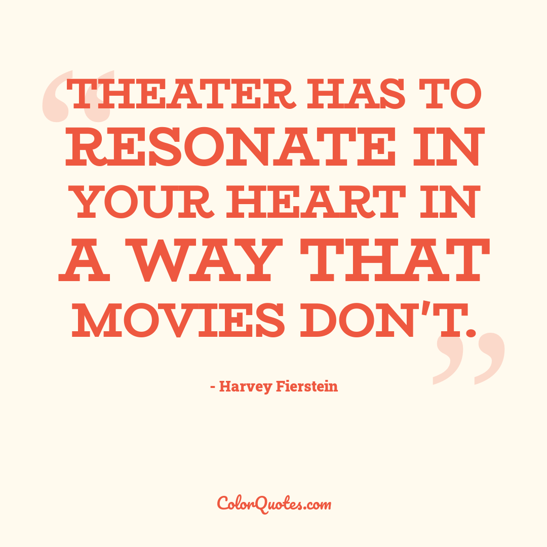 Theater has to resonate in your heart in a way that movies don't.