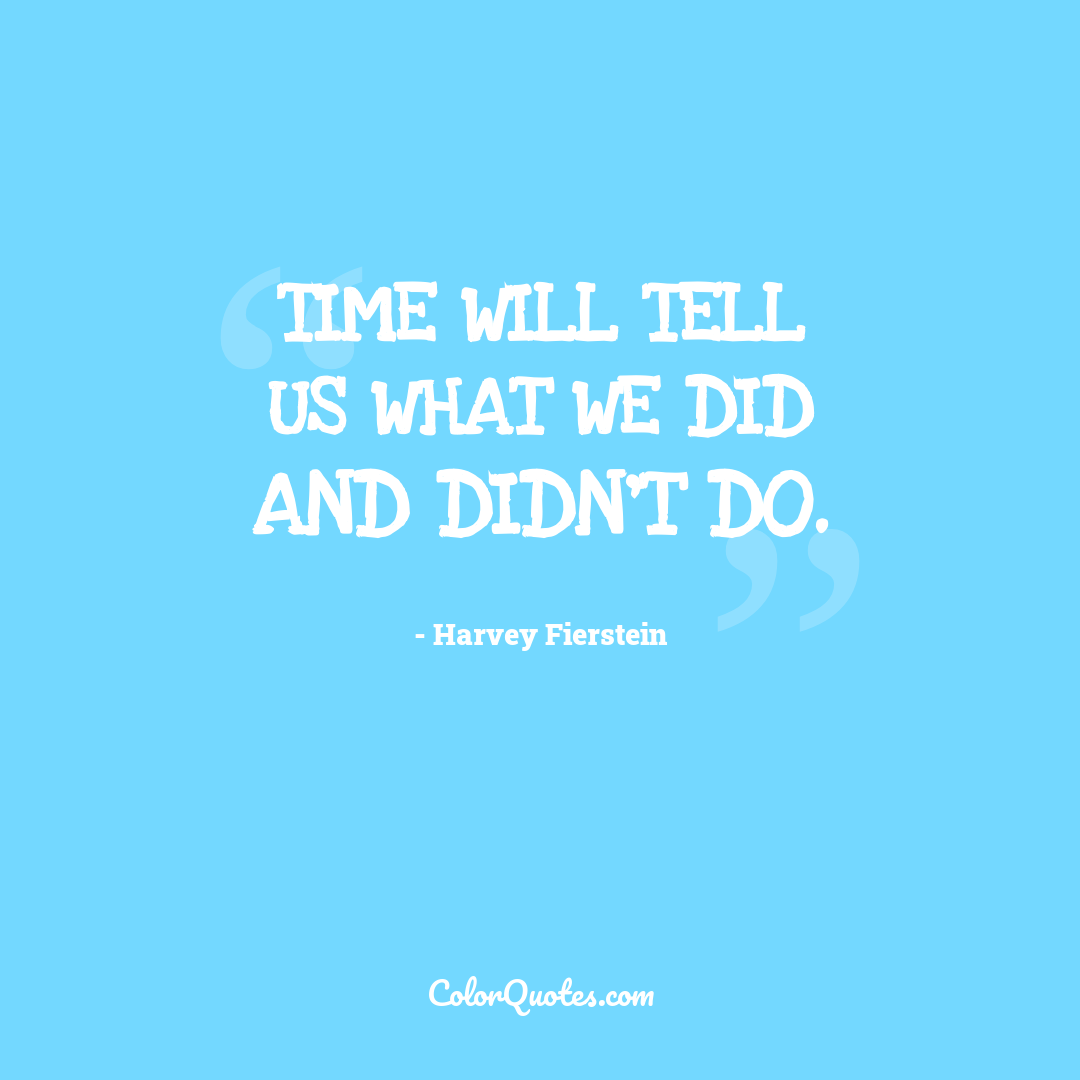 Time will tell us what we did and didn't do.