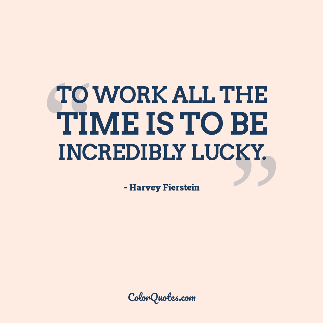 To work all the time is to be incredibly lucky.