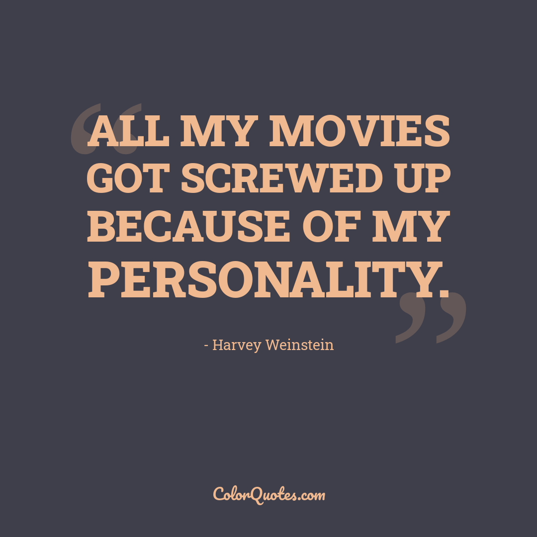 All my movies got screwed up because of my personality.