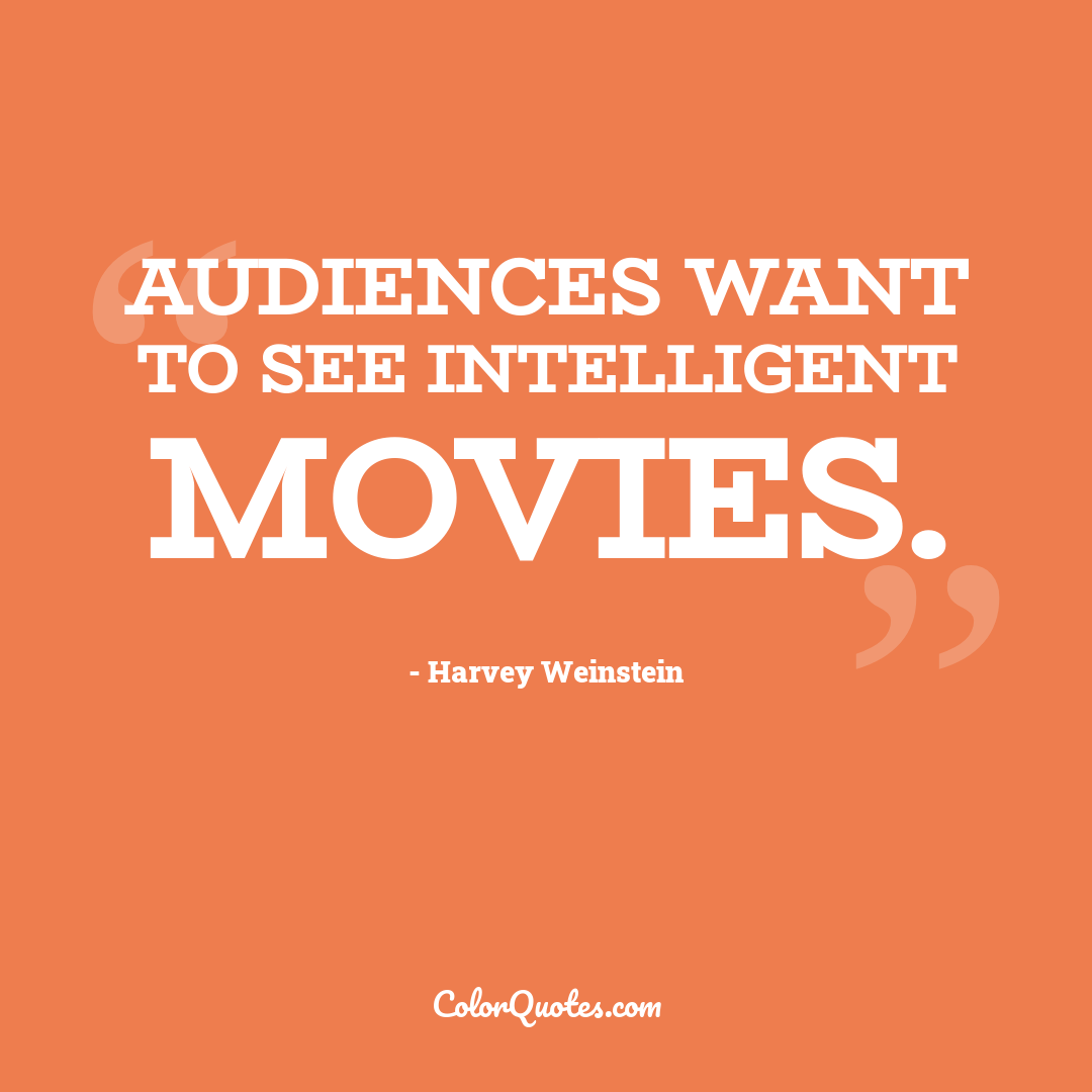 Audiences want to see intelligent movies.