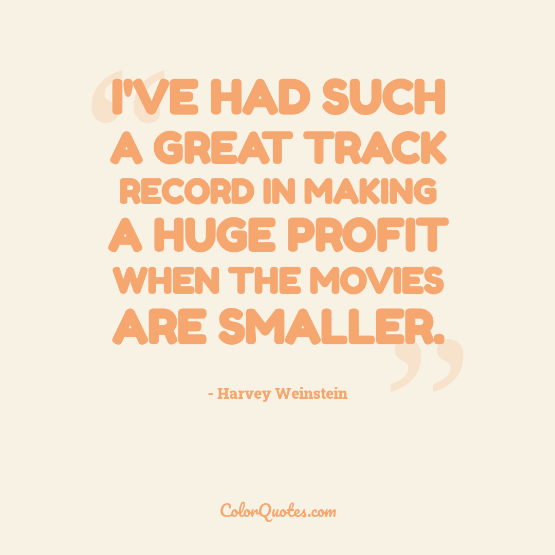 I've had such a great track record in making a huge profit when the movies are smaller.