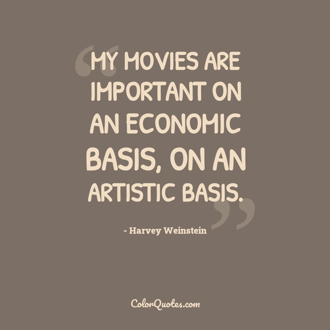 My movies are important on an economic basis, on an artistic basis.