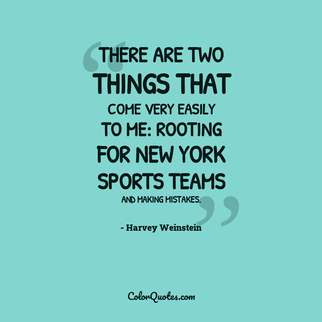 There are two things that come very easily to me: rooting for New York sports teams and making mistakes.