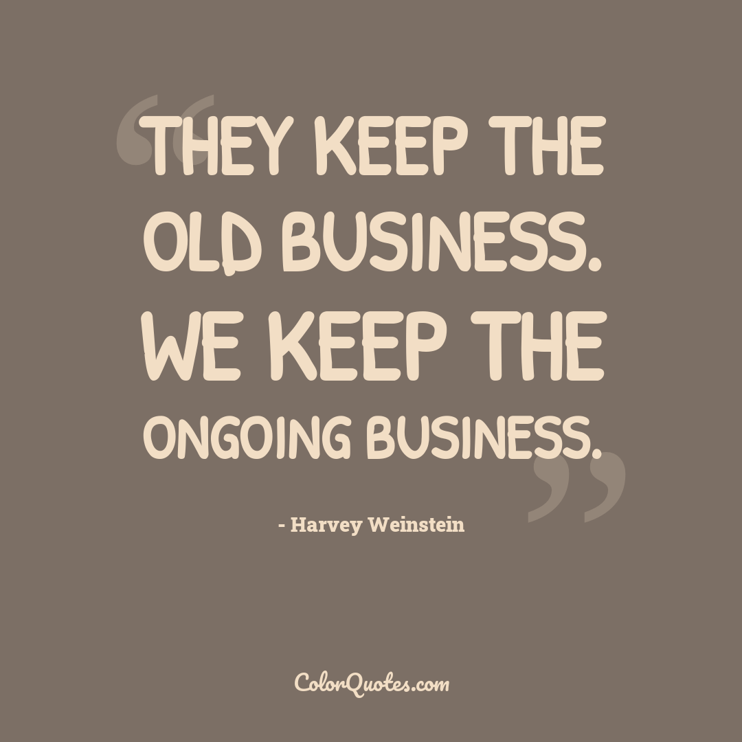 They keep the old business. We keep the ongoing business.