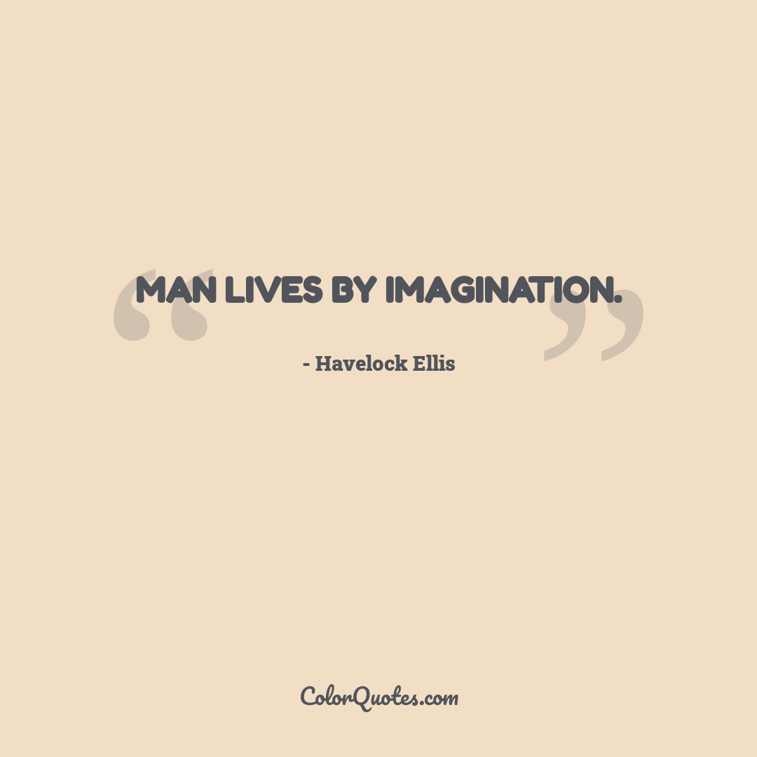 Man lives by imagination.