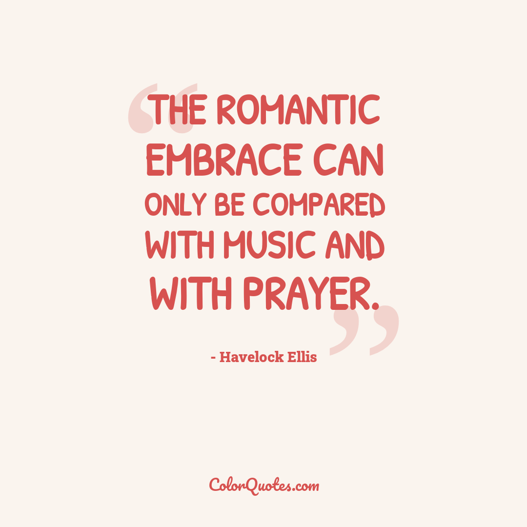 The romantic embrace can only be compared with music and with prayer.