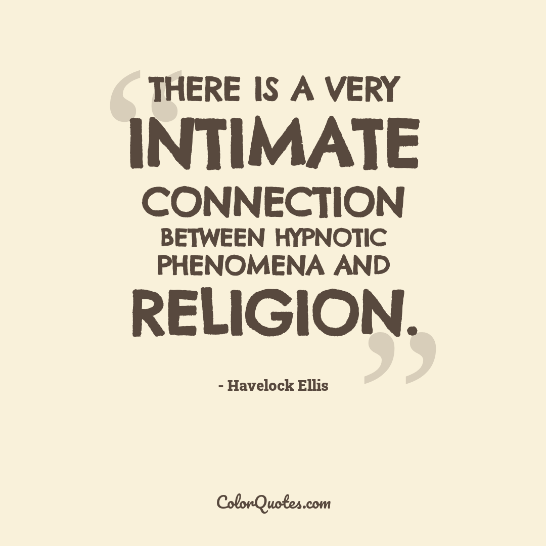 There is a very intimate connection between hypnotic phenomena and religion.