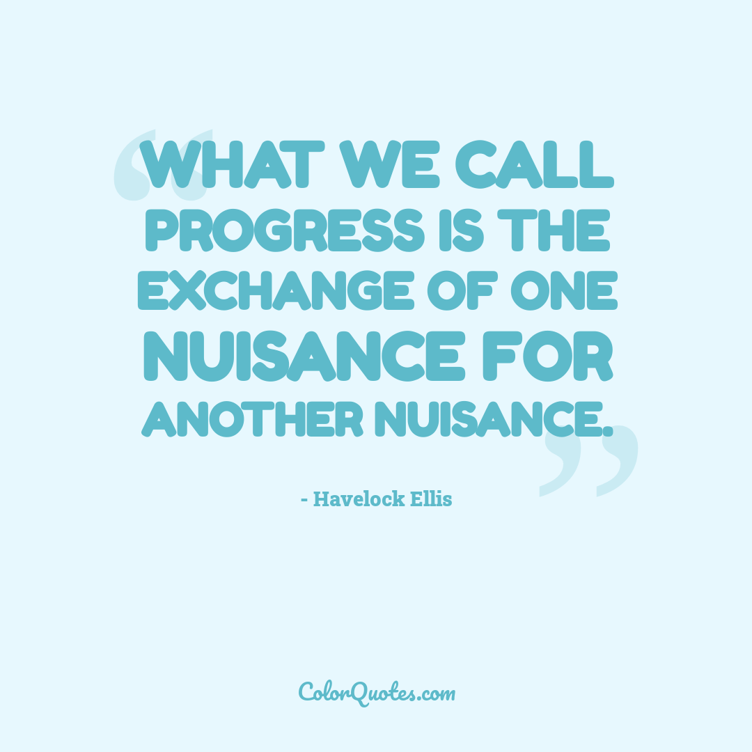 What we call progress is the exchange of one nuisance for another nuisance.
