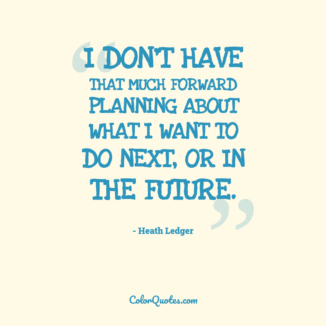 I don't have that much forward planning about what I want to do next, or in the future.