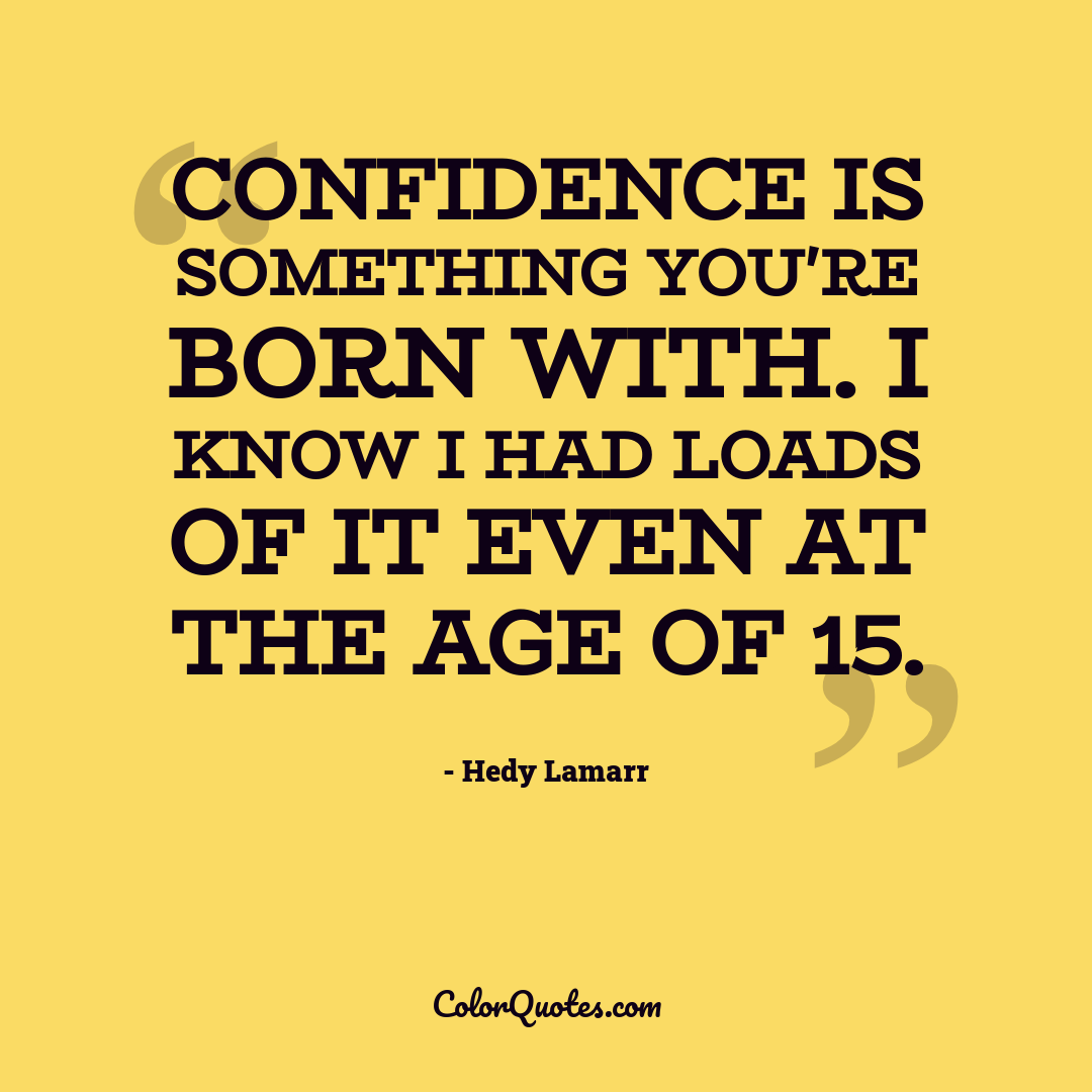 Confidence is something you're born with. I know I had loads of it even at the age of 15.