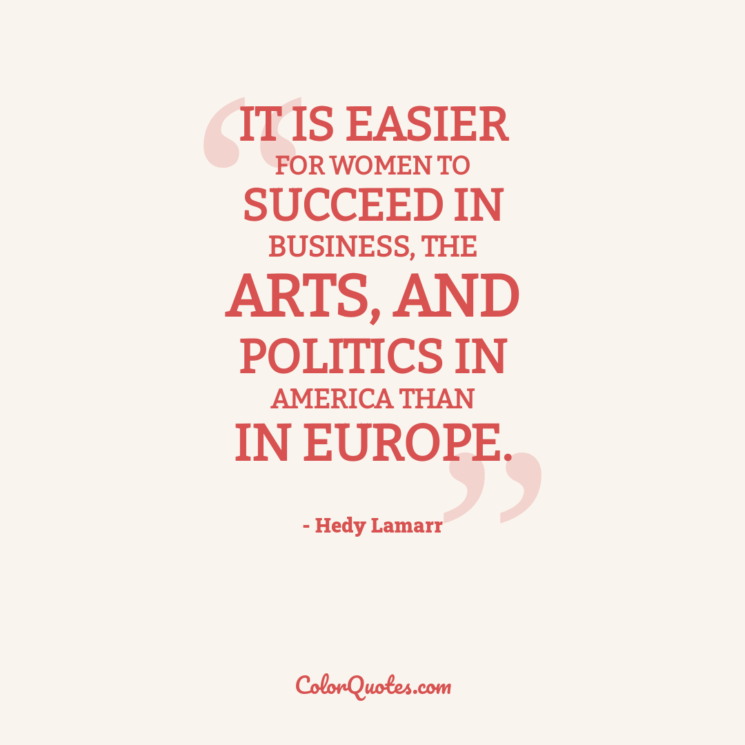 It is easier for women to succeed in business, the arts, and politics in America than in Europe.