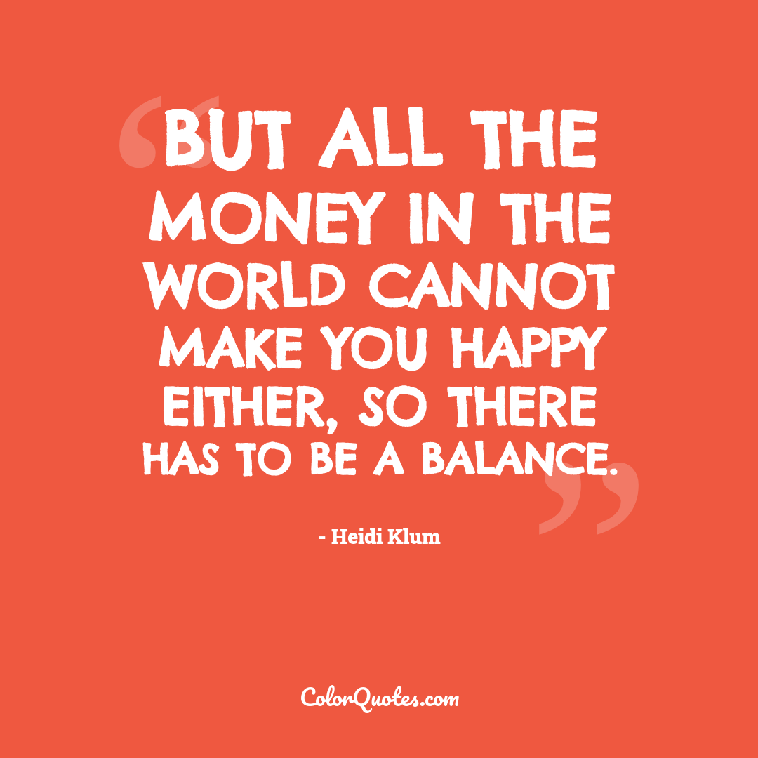 But all the money in the world cannot make you happy either, so there has to be a balance.