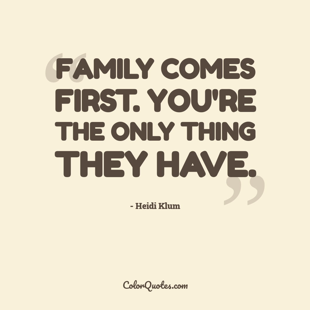 Family comes first. You're the only thing they have.