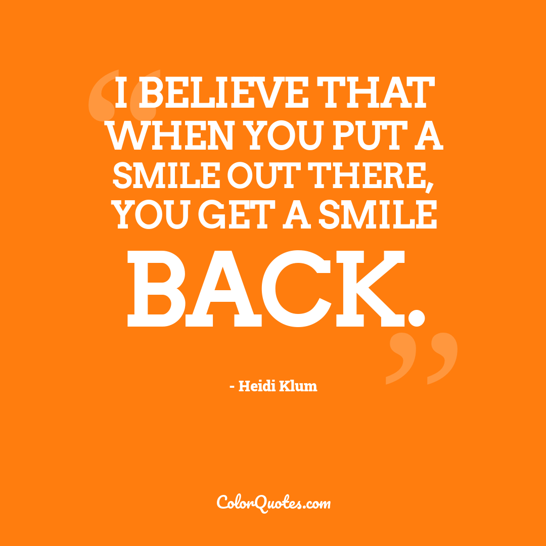 I believe that when you put a smile out there, you get a smile back.