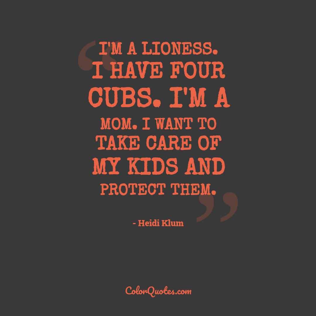 I'm a lioness. I have four cubs. I'm a mom. I want to take care of my kids and protect them.