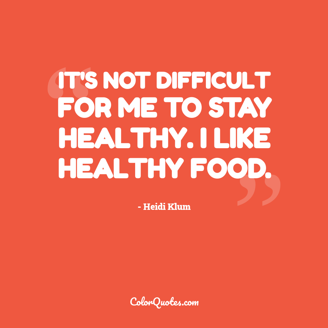 It's not difficult for me to stay healthy. I like healthy food.