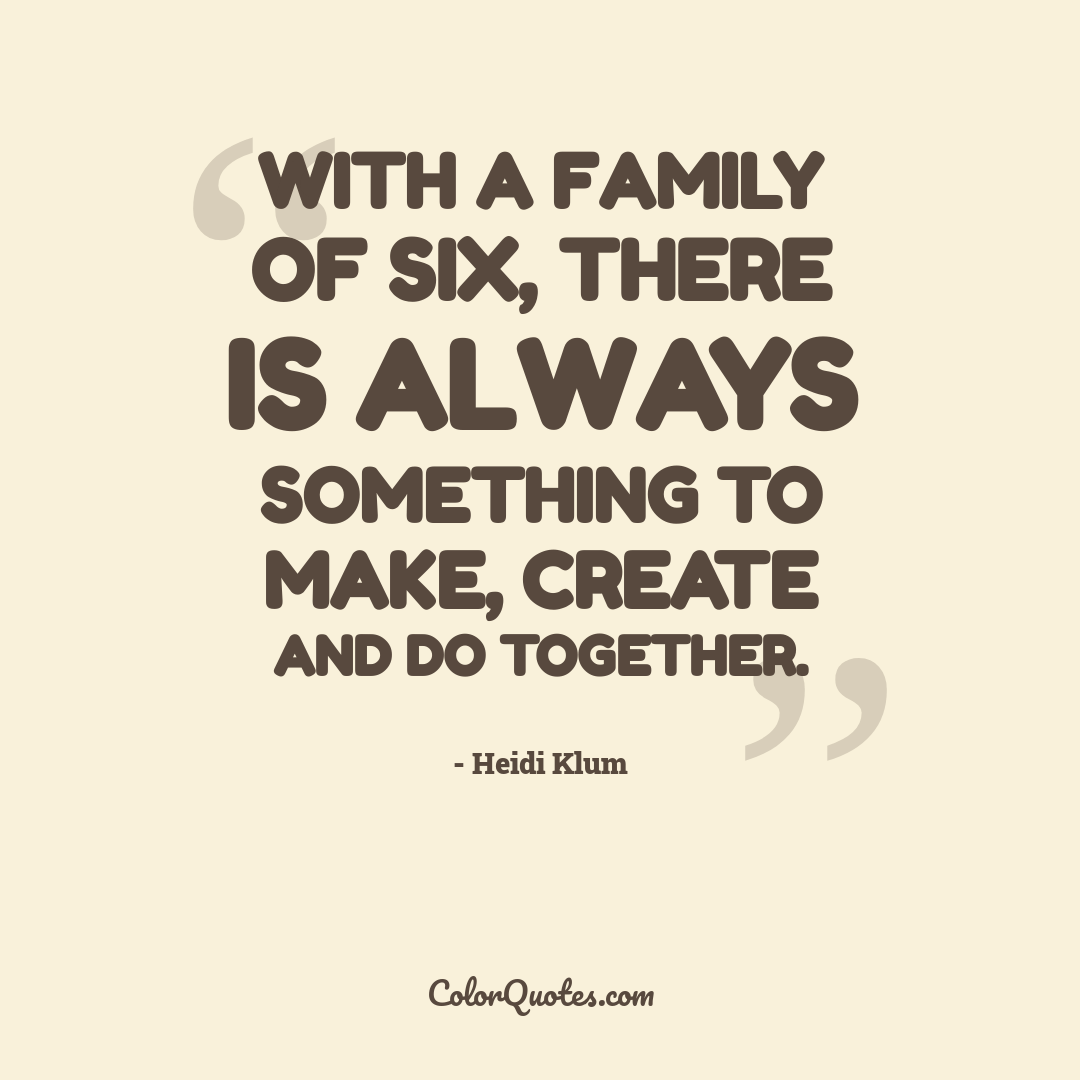 With a family of six, there is always something to make, create and do together.