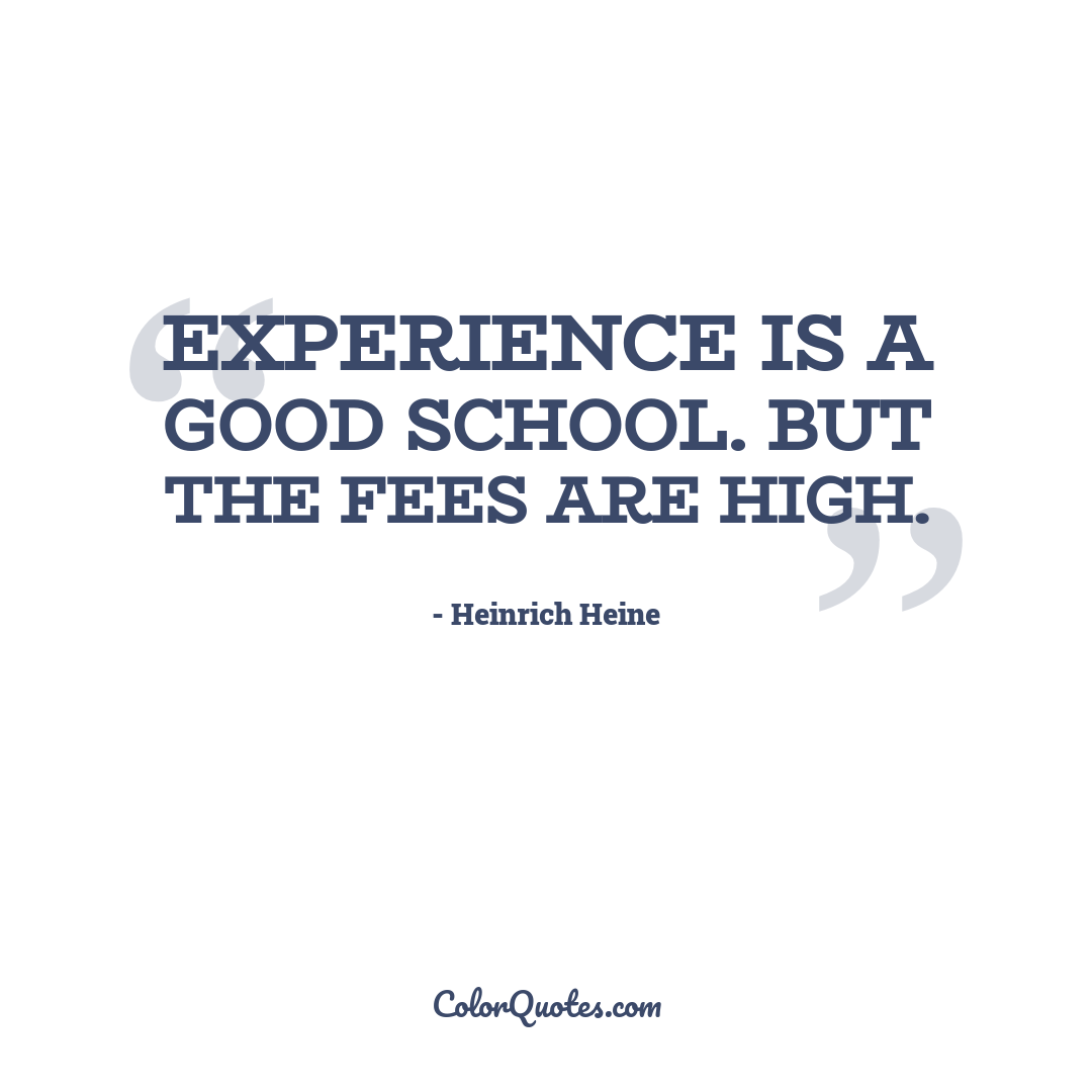 Experience is a good school. But the fees are high.