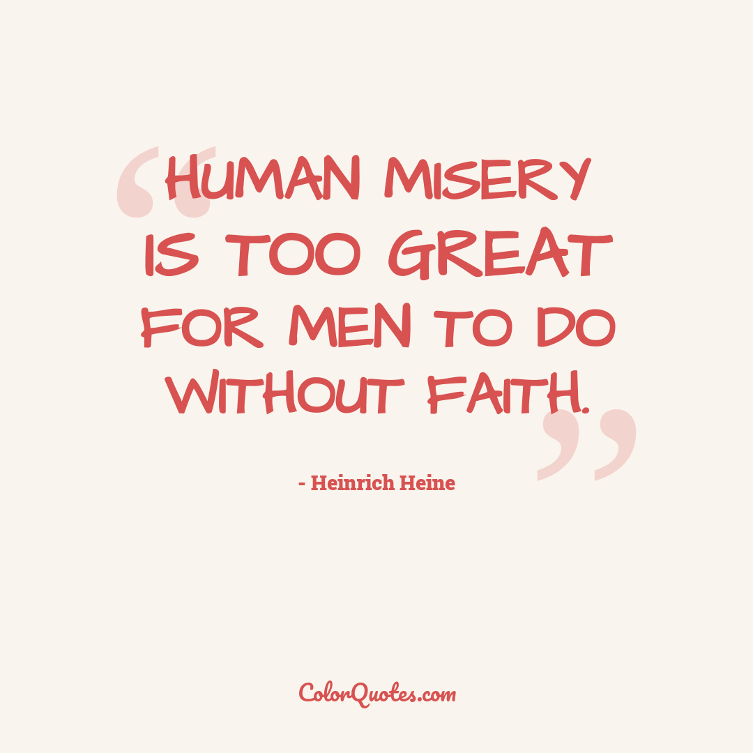 Human misery is too great for men to do without faith.