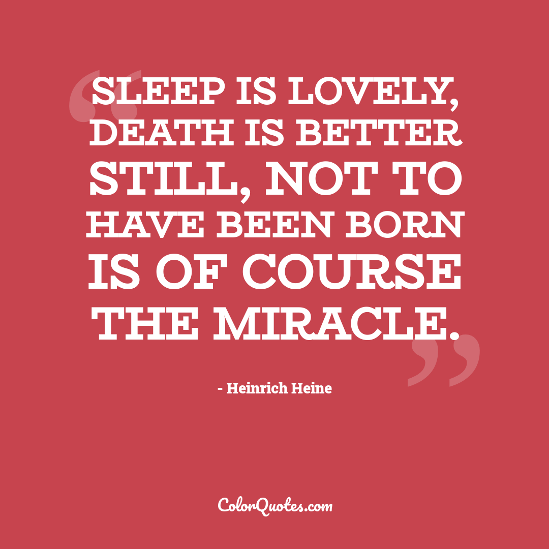 Sleep is lovely, death is better still, not to have been born is of course the miracle.