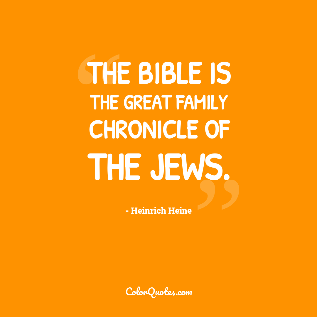 The Bible is the great family chronicle of the Jews.