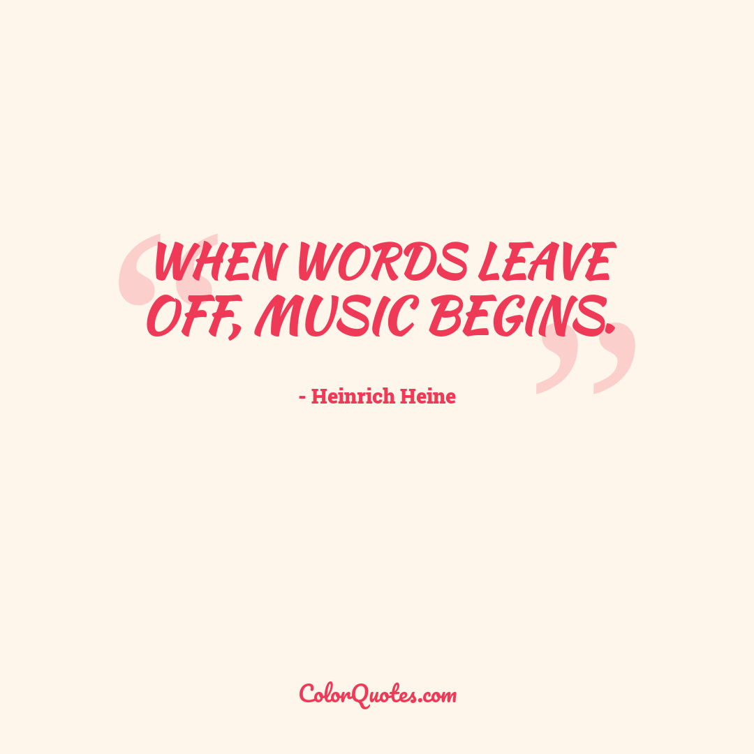 When words leave off, music begins.